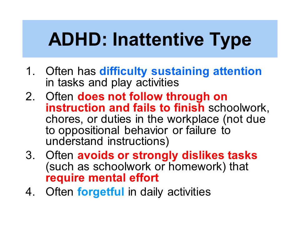 ADHD: Inattentive Type 1.Often has difficulty sustaining attention in tasks and play activities 2.Often does not follow through on instruction and fai