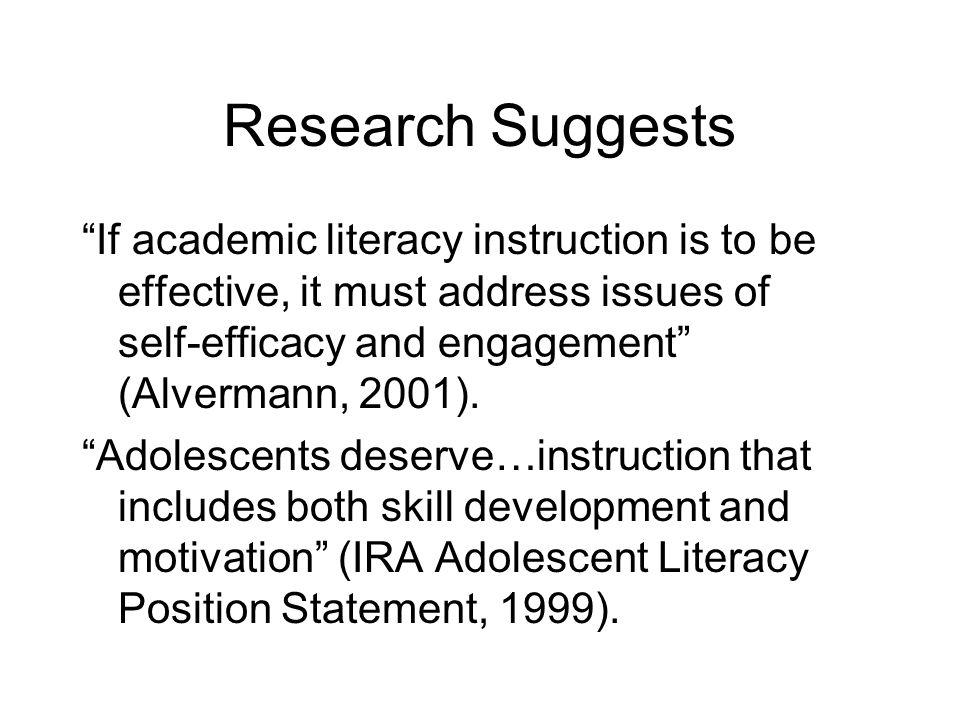 Research Suggests If academic literacy instruction is to be effective, it must address issues of self-efficacy and engagement (Alvermann, 2001). Adole