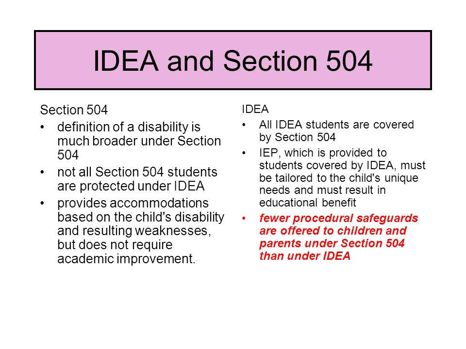 IDEA and Section 504 Section 504 definition of a disability is much broader under Section 504 not all Section 504 students are protected under IDEA provides accommodations based on the child s disability and resulting weaknesses, but does not require academic improvement.