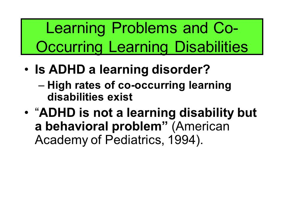 Learning Problems and Co- Occurring Learning Disabilities Is ADHD a learning disorder.
