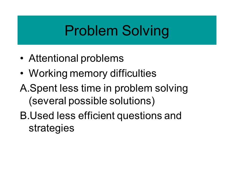 Problem Solving Attentional problems Working memory difficulties A.Spent less time in problem solving (several possible solutions) B.Used less efficient questions and strategies