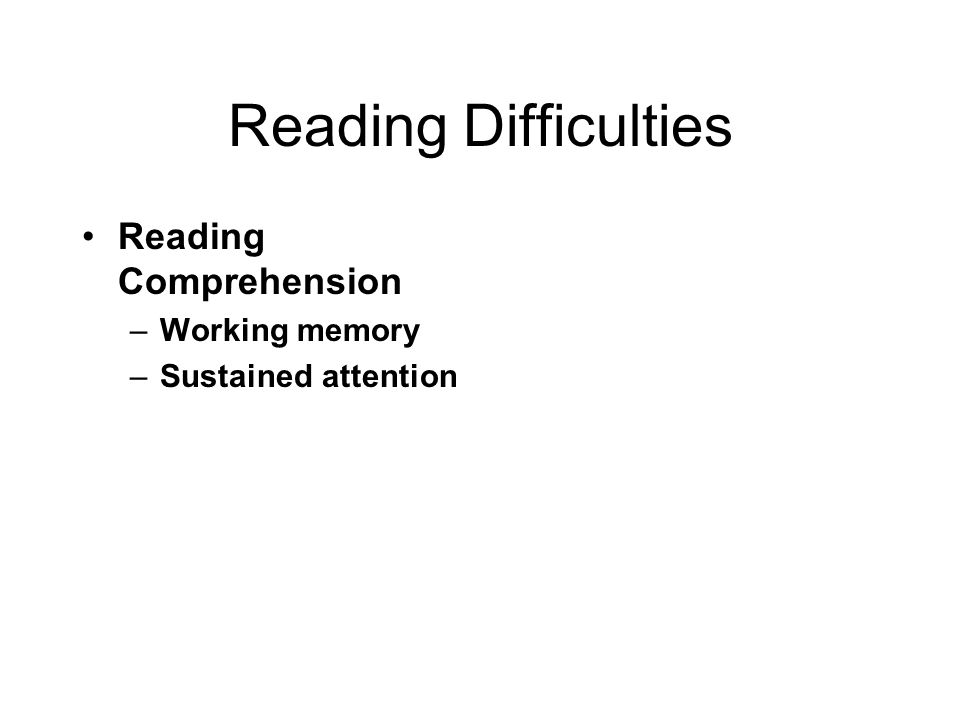 Reading Difficulties Reading Comprehension –Working memory –Sustained attention
