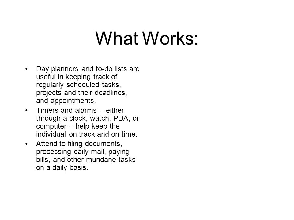 What Works: Day planners and to-do lists are useful in keeping track of regularly scheduled tasks, projects and their deadlines, and appointments. Tim