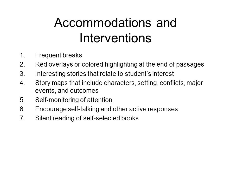 Accommodations and Interventions 1.Frequent breaks 2.Red overlays or colored highlighting at the end of passages 3.Interesting stories that relate to students interest 4.Story maps that include characters, setting, conflicts, major events, and outcomes 5.Self-monitoring of attention 6.Encourage self-talking and other active responses 7.Silent reading of self-selected books