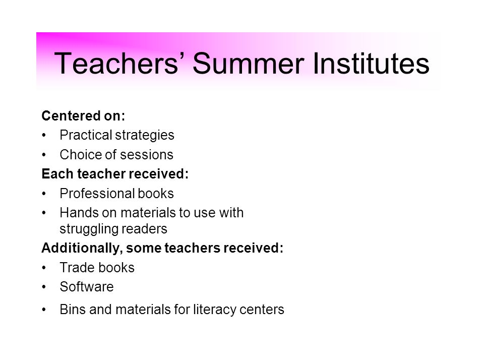 Teachers Summer Institutes Centered on: Practical strategies Choice of sessions Each teacher received: Professional books Hands on materials to use with struggling readers Additionally, some teachers received: Trade books Software Bins and materials for literacy centers