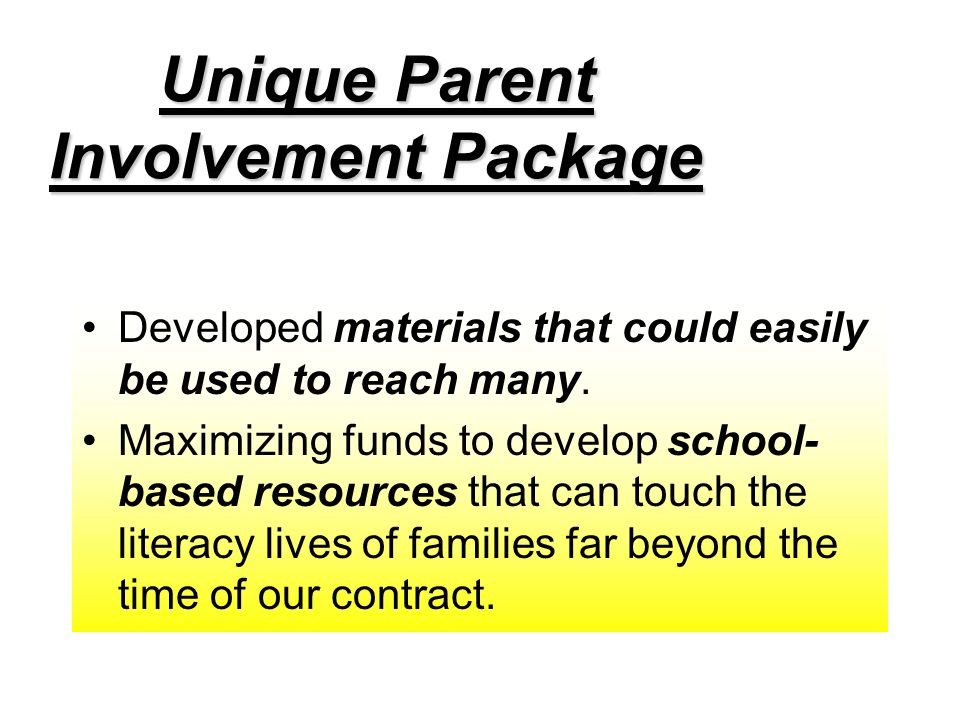 Unique Parent Involvement Package Developed materials that could easily be used to reach many. Maximizing funds to develop school- based resources tha