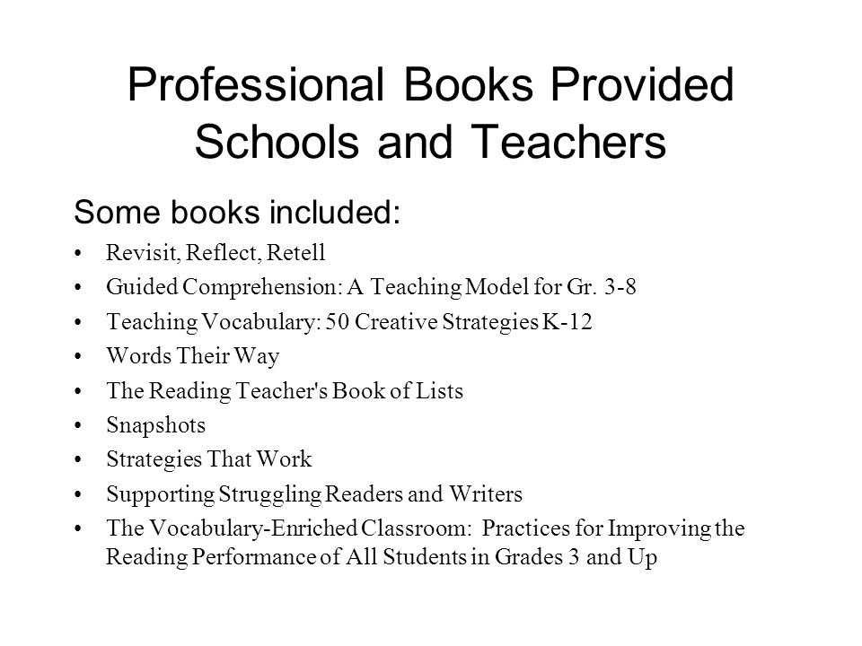 Professional Books Provided Schools and Teachers Some books included: Revisit, Reflect, Retell Guided Comprehension: A Teaching Model for Gr. 3-8 Teac