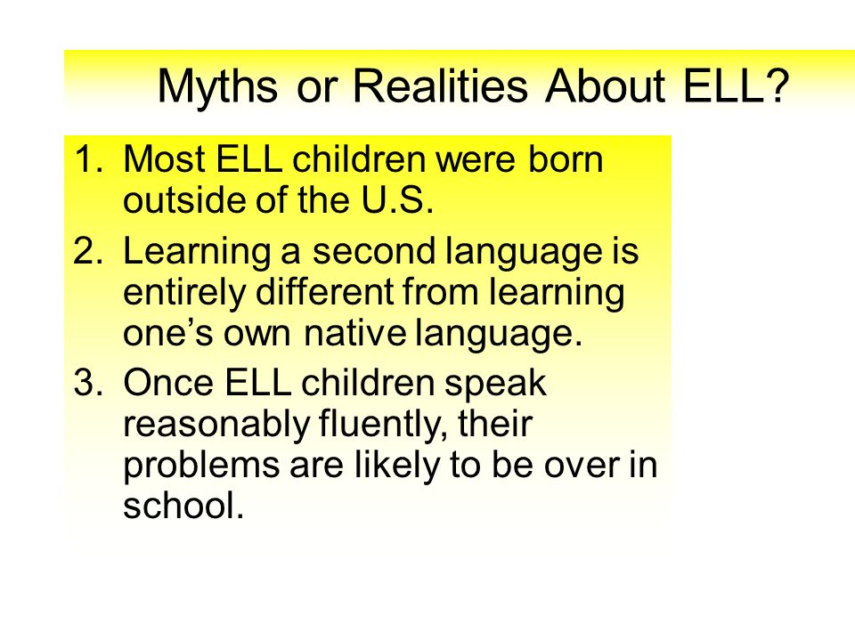 Myths or Realities About ELL? 1.Most ELL children were born outside of the U.S. 2.Learning a second language is entirely different from learning ones