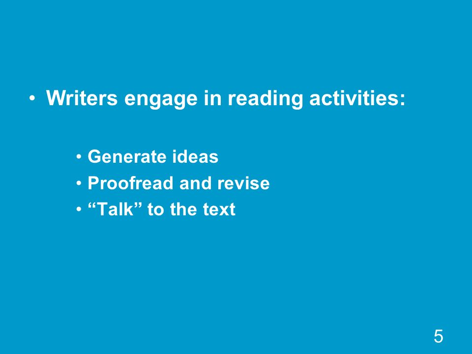 5 Writers engage in reading activities: Generate ideas Proofread and revise Talk to the text