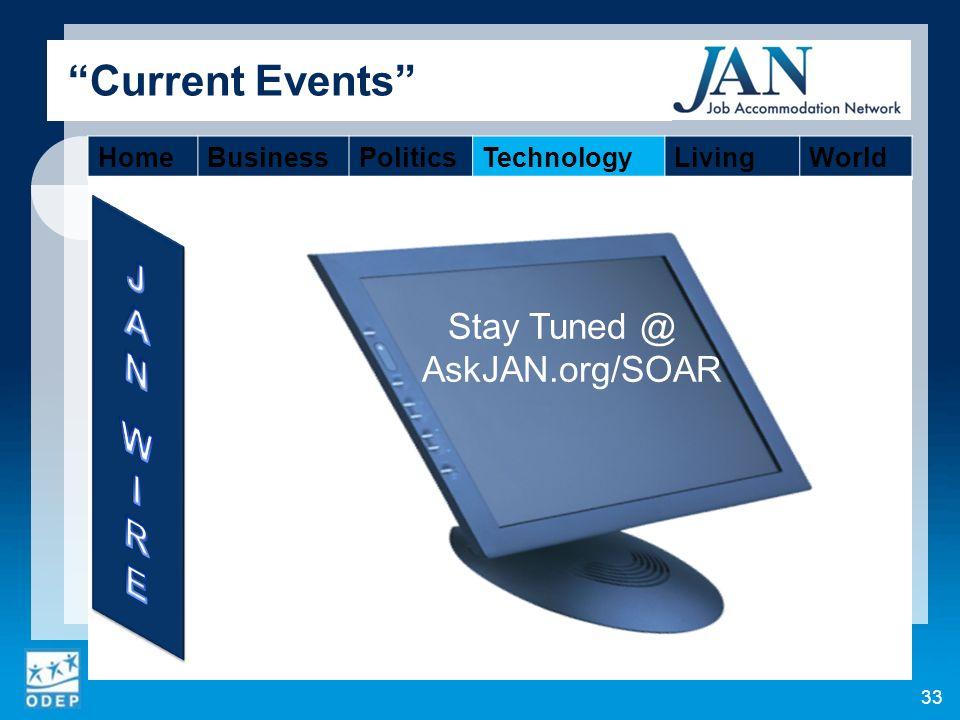 33 Current Events Stay Tuned @ AskJAN.org/SOAR HomeBusinessPoliticsTechnologyLivingWorld
