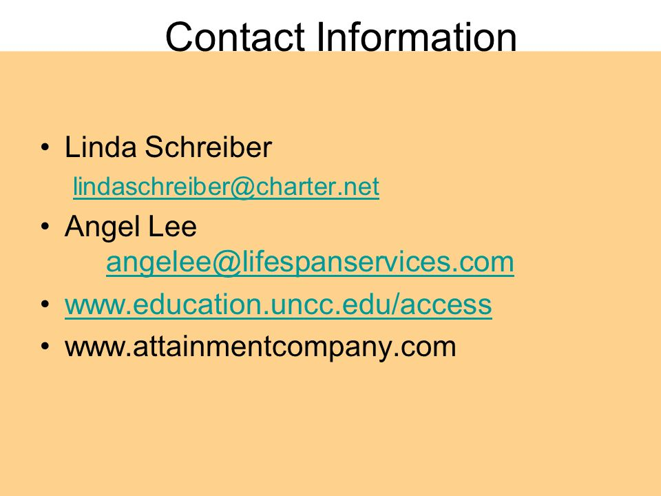Contact Information Linda Schreiber lindaschreiber@charter.net Angel Lee angelee@lifespanservices.com angelee@lifespanservices.com www.education.uncc.edu/access www.attainmentcompany.com