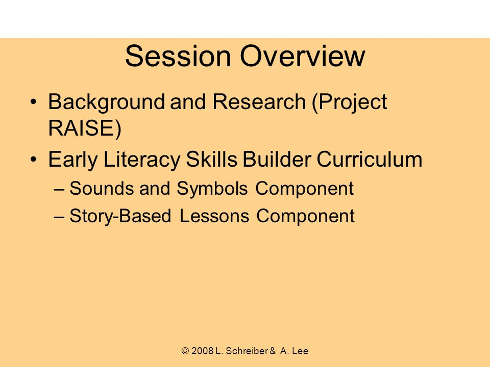 Session Overview Background and Research (Project RAISE) Early Literacy Skills Builder Curriculum –Sounds and Symbols Component –Story-Based Lessons Component © 2008 L.