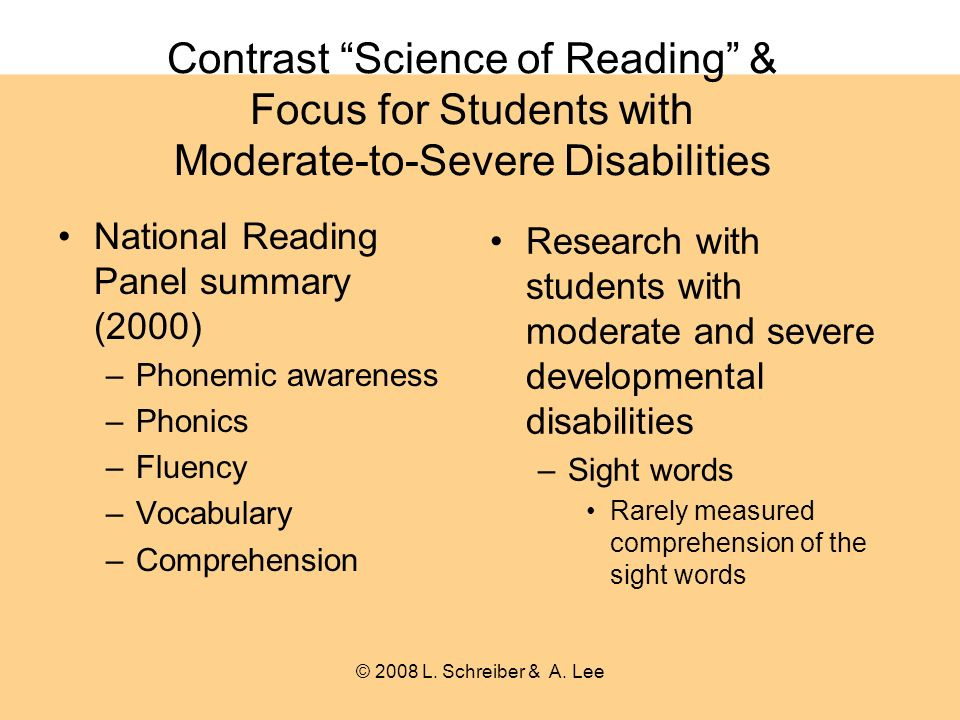 Contrast Science of Reading & Focus for Students with Moderate-to-Severe Disabilities National Reading Panel summary (2000) –Phonemic awareness –Phonics –Fluency –Vocabulary –Comprehension Research with students with moderate and severe developmental disabilities –Sight words Rarely measured comprehension of the sight words © 2008 L.
