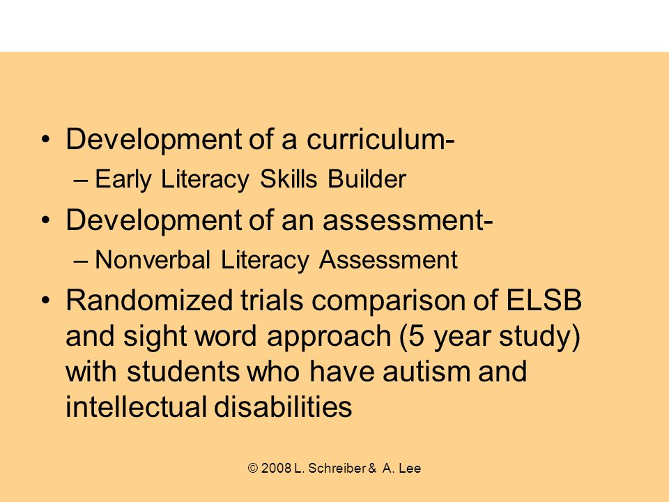 Development of a curriculum- –Early Literacy Skills Builder Development of an assessment- –Nonverbal Literacy Assessment Randomized trials comparison of ELSB and sight word approach (5 year study) with students who have autism and intellectual disabilities © 2008 L.