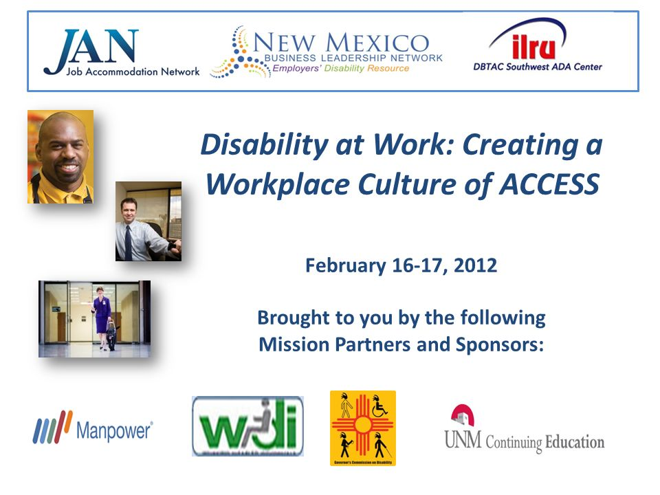Disability at Work: Creating a Workplace Culture of ACCESS February 16-17, 2012 Brought to you by the following Mission Partners and Sponsors: