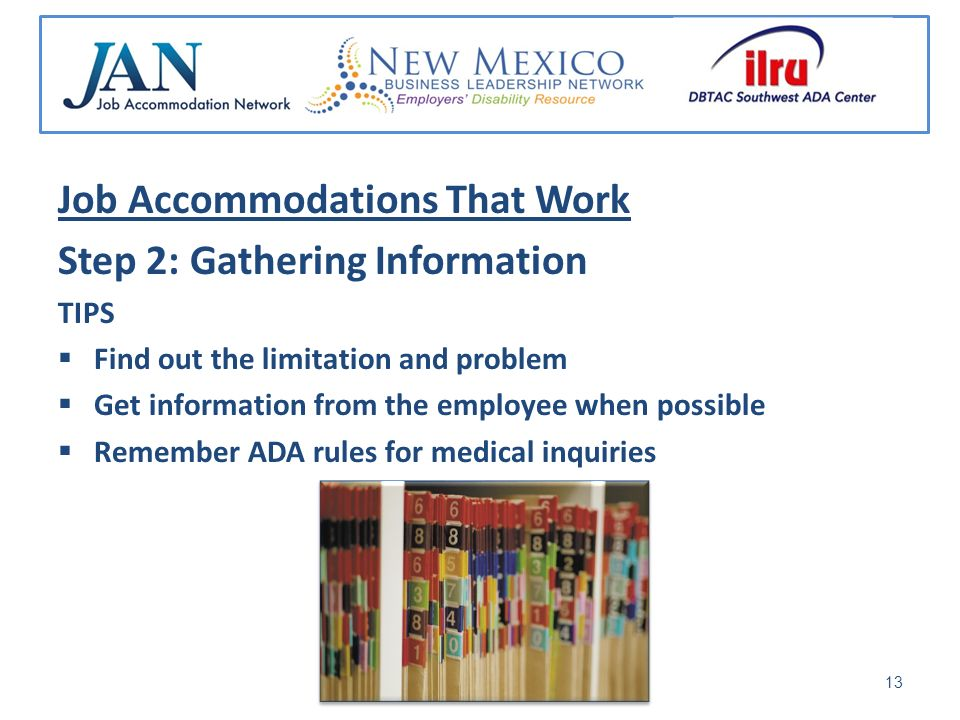 Job Accommodations That Work Step 2: Gathering Information TIPS Find out the limitation and problem Get information from the employee when possible Remember ADA rules for medical inquiries 13
