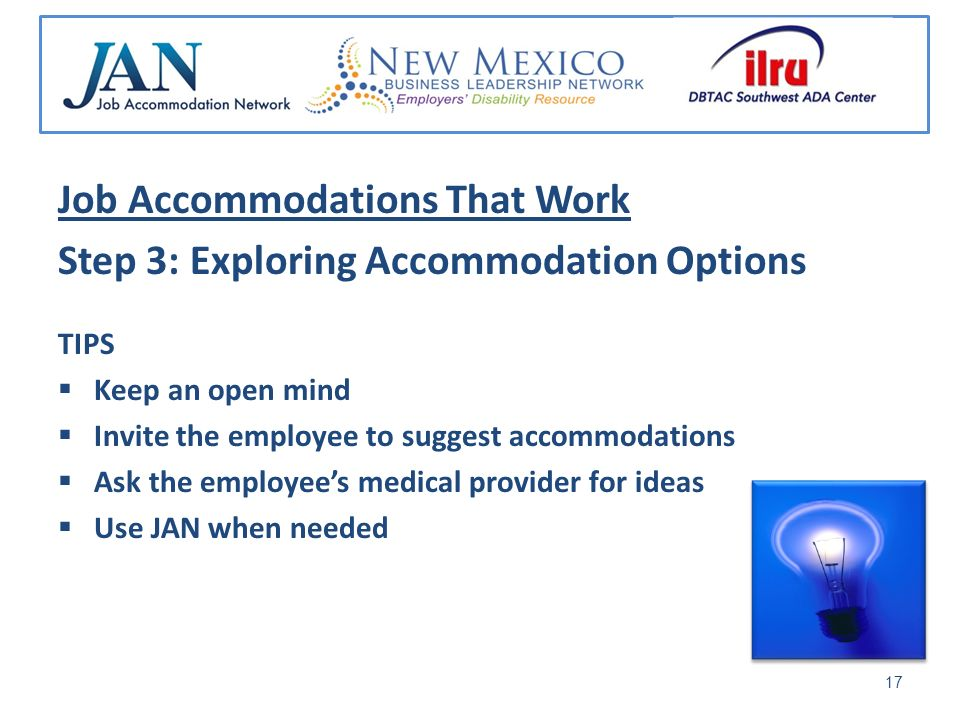 Job Accommodations That Work Step 3: Exploring Accommodation Options TIPS Keep an open mind Invite the employee to suggest accommodations Ask the employees medical provider for ideas Use JAN when needed 17