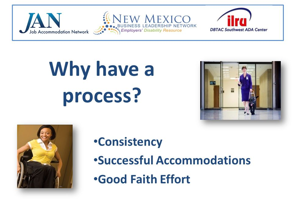 Why have a process? Consistency Successful Accommodations Good Faith Effort