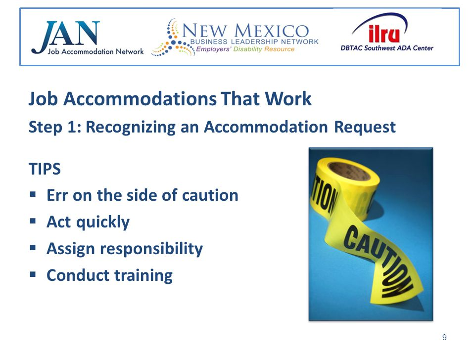Job Accommodations That Work Step 1: Recognizing an Accommodation Request TIPS Err on the side of caution Act quickly Assign responsibility Conduct training 9