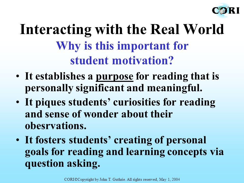 Interacting with the Real World It establishes a purpose for reading that is personally significant and meaningful. It piques students curiosities for