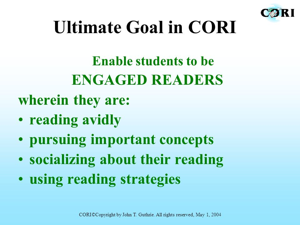Ultimate Goal in CORI Enable students to be ENGAGED READERS wherein they are: reading avidly pursuing important concepts socializing about their readi