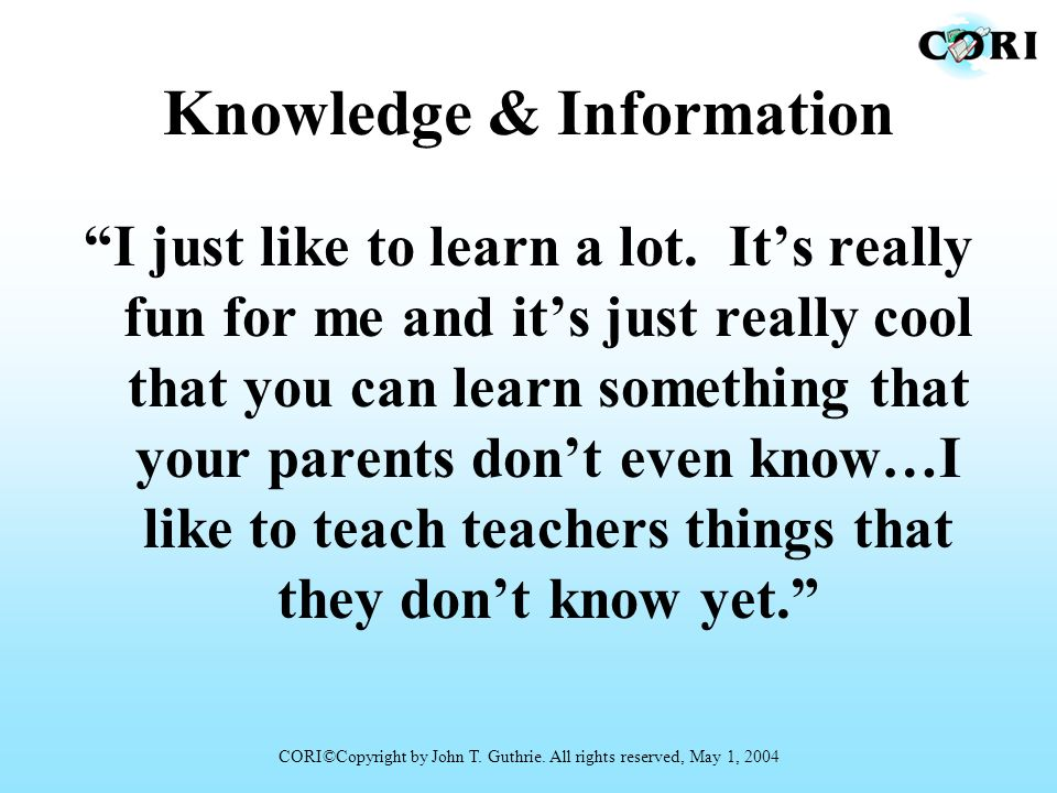 Knowledge & Information I just like to learn a lot. Its really fun for me and its just really cool that you can learn something that your parents dont