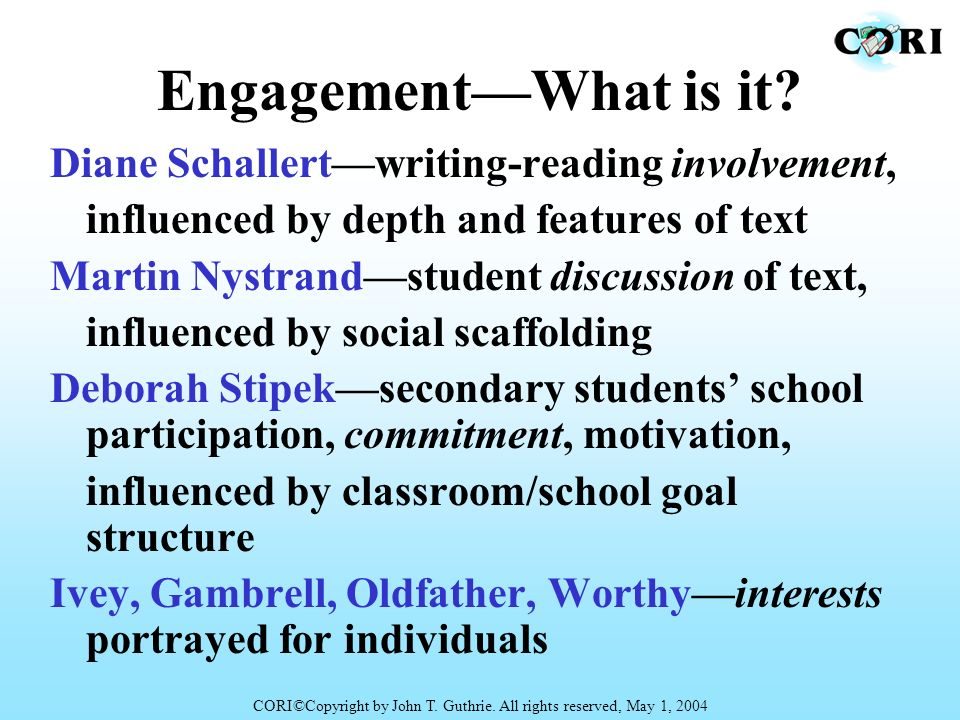EngagementWhat is it? Diane Schallertwriting-reading involvement, influenced by depth and features of text Martin Nystrandstudent discussion of text,