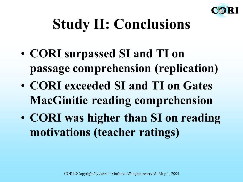 Study II: Conclusions CORI surpassed SI and TI on passage comprehension (replication) CORI exceeded SI and TI on Gates MacGinitie reading comprehensio