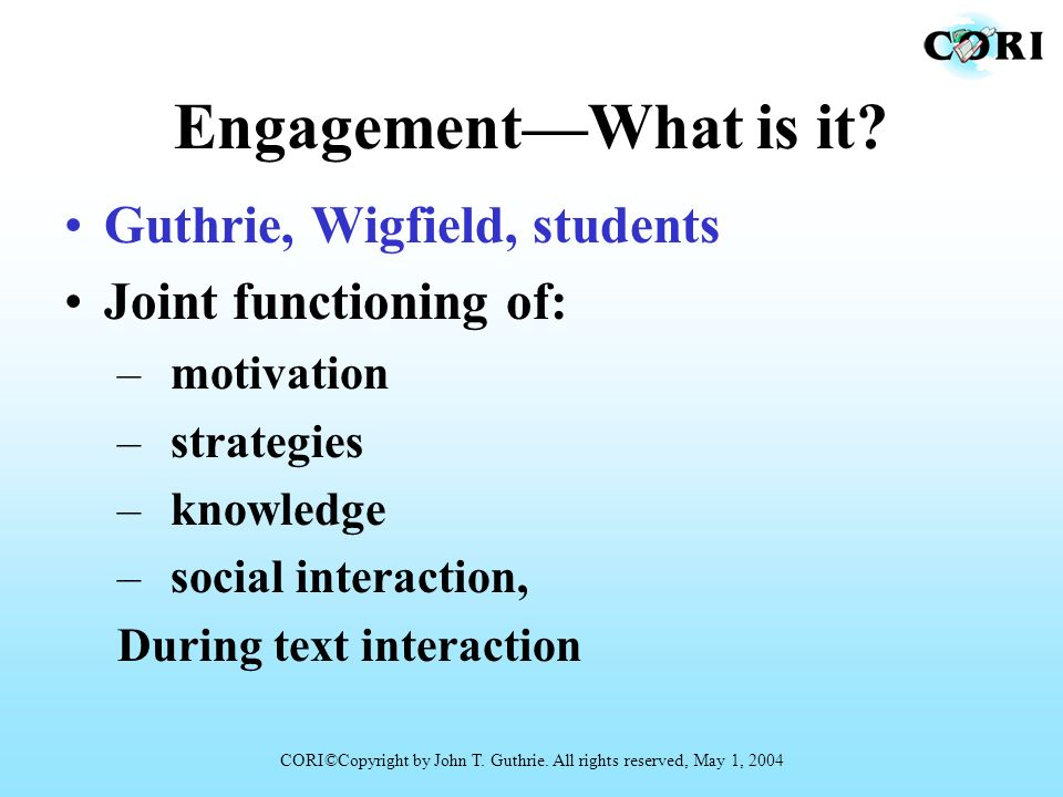 EngagementWhat is it? Guthrie, Wigfield, students Joint functioning of: –motivation –strategies –knowledge –social interaction, During text interactio