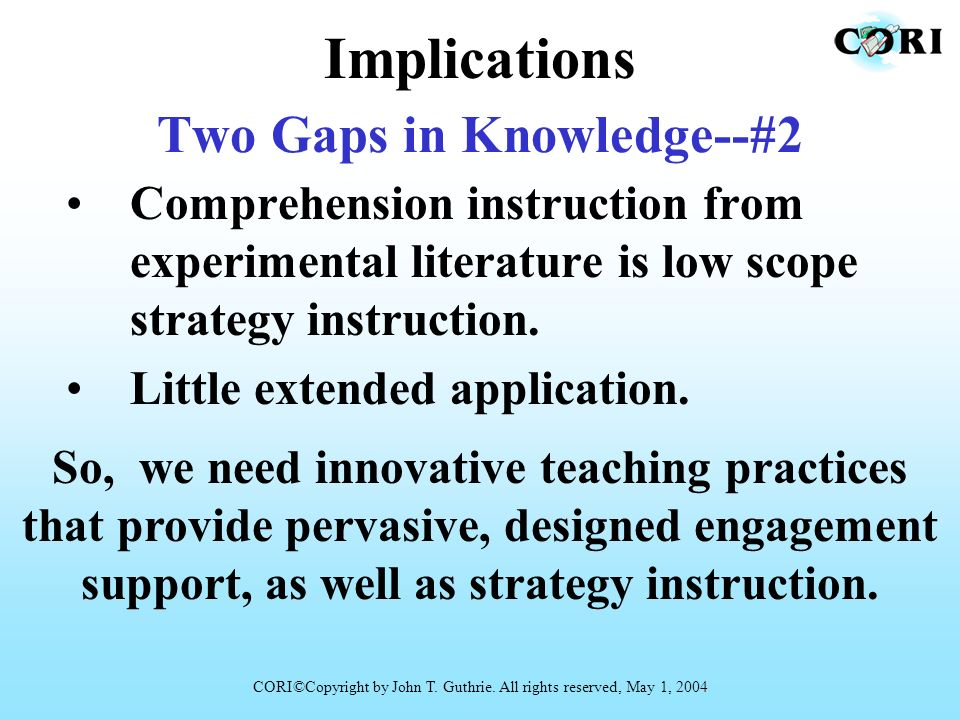 Two Gaps in Knowledge--#2 Comprehension instruction from experimental literature is low scope strategy instruction. Little extended application. CORI©