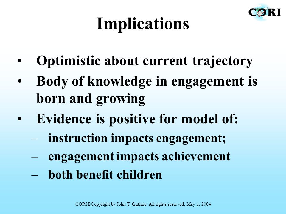 Implications Optimistic about current trajectory Body of knowledge in engagement is born and growing Evidence is positive for model of: –instruction i