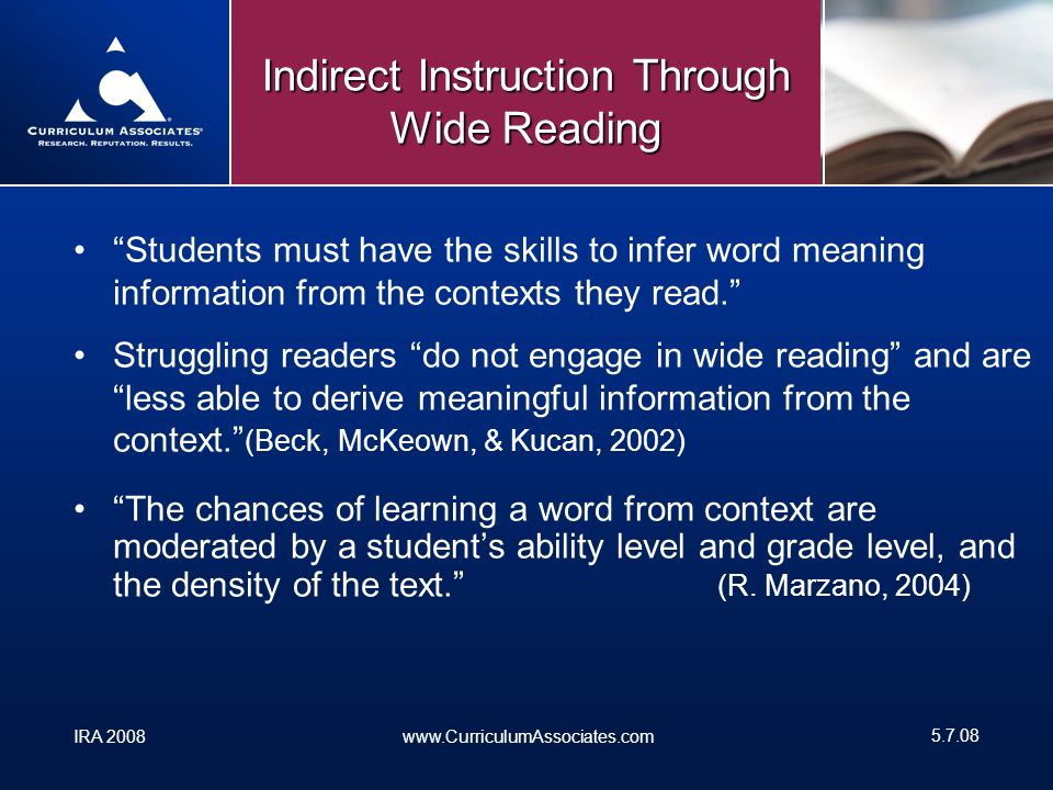 IRA 2008www.CurriculumAssociates.com Indirect Instruction Through Wide Reading Students must have the skills to infer word meaning information from the contexts they read.