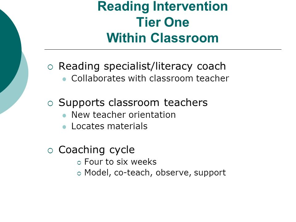 Reading Intervention Tier One Within Classroom Reading specialist/literacy coach Collaborates with classroom teacher Supports classroom teachers New t