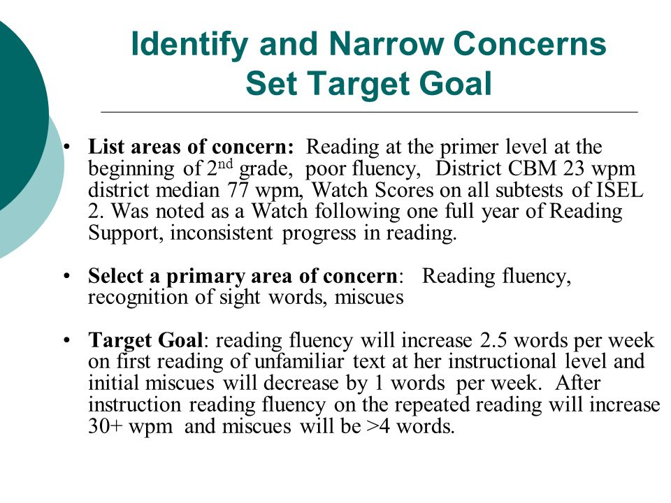 Identify and Narrow Concerns Set Target Goal List areas of concern: Reading at the primer level at the beginning of 2 nd grade, poor fluency, District