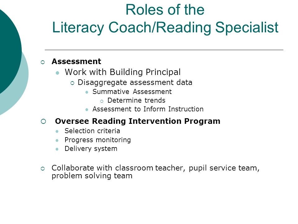 Roles of the Literacy Coach/Reading Specialist Assessment Work with Building Principal Disaggregate assessment data Summative Assessment Determine tre