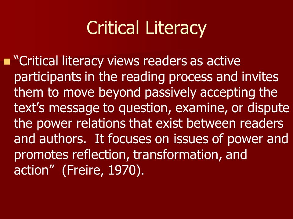 Critical Literacy Critical literacy views readers as active participants in the reading process and invites them to move beyond passively accepting the texts message to question, examine, or dispute the power relations that exist between readers and authors.