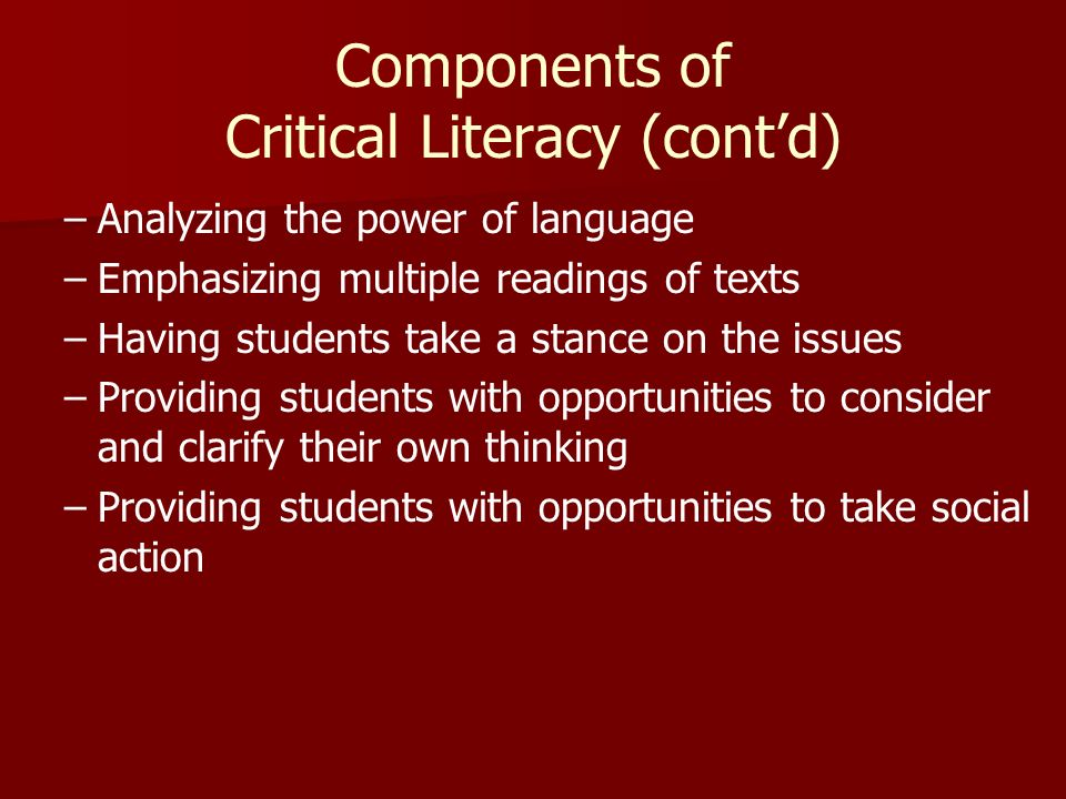 Components of Critical Literacy (contd) – –Analyzing the power of language – –Emphasizing multiple readings of texts – –Having students take a stance on the issues – –Providing students with opportunities to consider and clarify their own thinking – –Providing students with opportunities to take social action