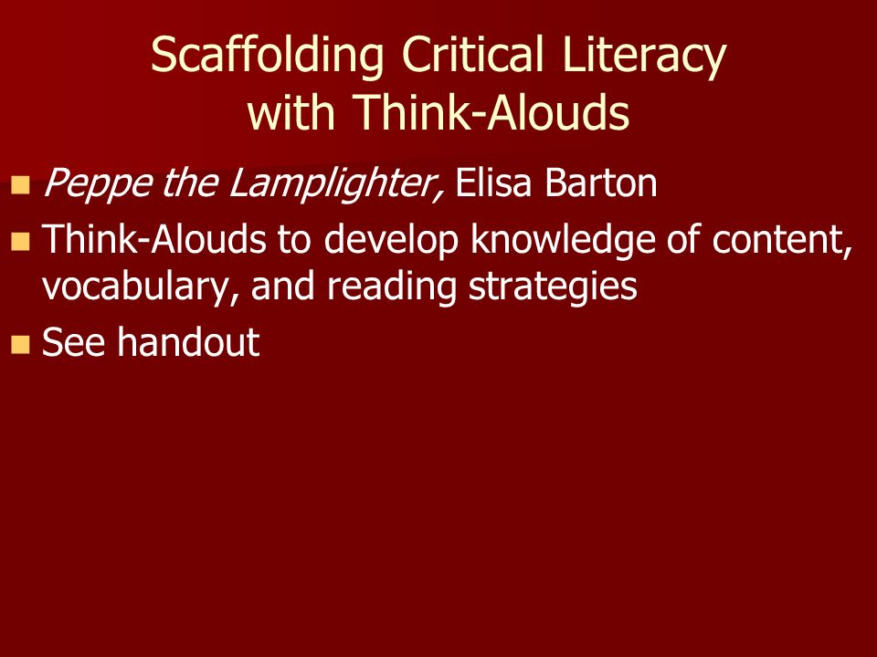Scaffolding Critical Literacy with Think-Alouds Peppe the Lamplighter, Elisa Barton Think-Alouds to develop knowledge of content, vocabulary, and reading strategies See handout