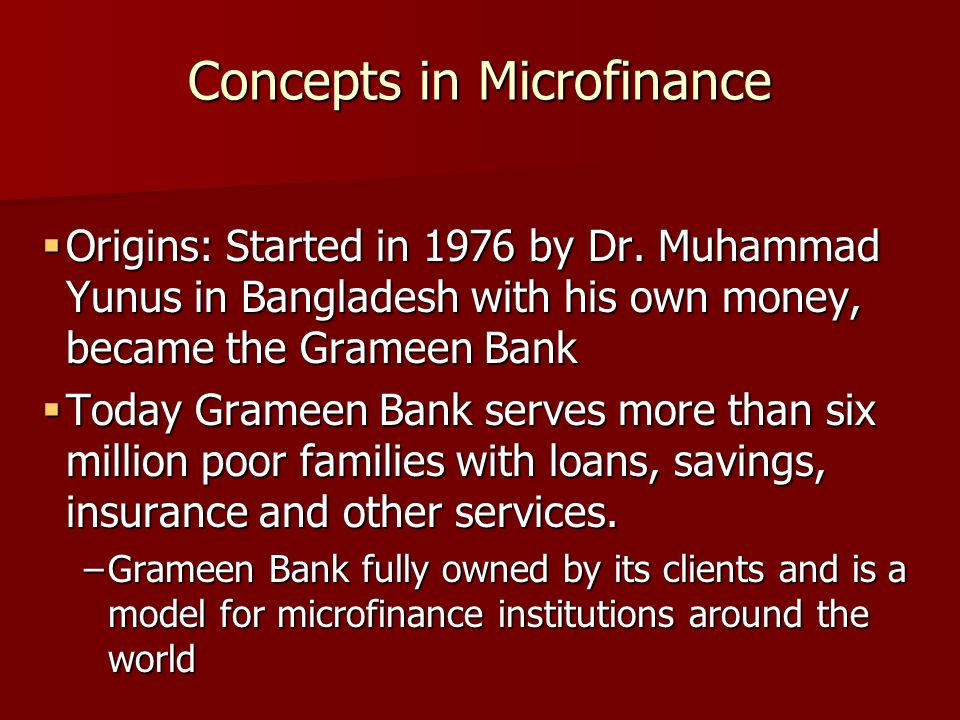 Concepts in Microfinance Origins: Started in 1976 by Dr.