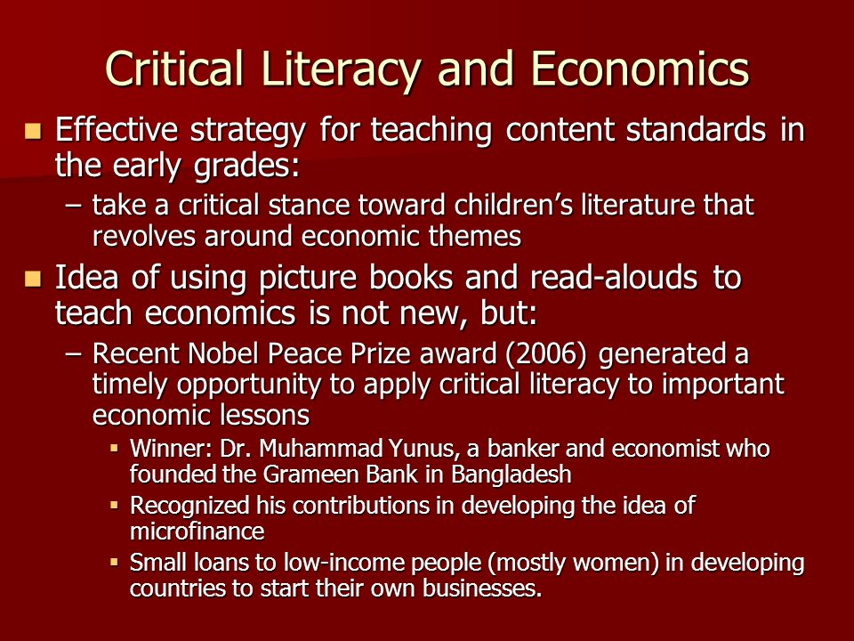 Critical Literacy and Economics Effective strategy for teaching content standards in the early grades: Effective strategy for teaching content standards in the early grades: –take a critical stance toward childrens literature that revolves around economic themes Idea of using picture books and read-alouds to teach economics is not new, but: Idea of using picture books and read-alouds to teach economics is not new, but: –Recent Nobel Peace Prize award (2006) generated a timely opportunity to apply critical literacy to important economic lessons Winner: Dr.