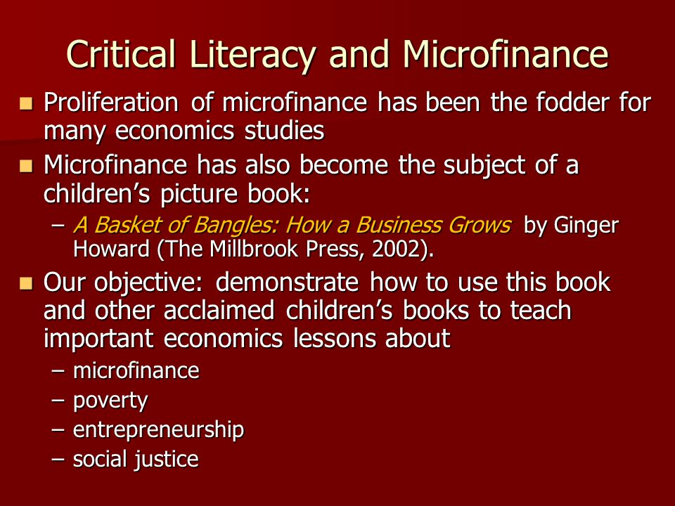Critical Literacy and Microfinance Proliferation of microfinance has been the fodder for many economics studies Proliferation of microfinance has been the fodder for many economics studies Microfinance has also become the subject of a childrens picture book: Microfinance has also become the subject of a childrens picture book: –A Basket of Bangles: How a Business Grows by Ginger Howard (The Millbrook Press, 2002).