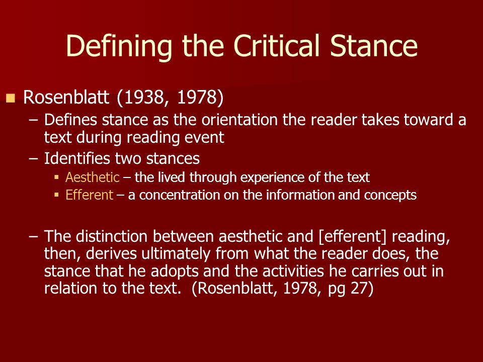 Defining the Critical Stance Rosenblatt (1938, 1978) – –Defines stance as the orientation the reader takes toward a text during reading event – –Identifies two stances Aesthetic – the lived through experience of the text Efferent – a concentration on the information and concepts – –The distinction between aesthetic and [efferent] reading, then, derives ultimately from what the reader does, the stance that he adopts and the activities he carries out in relation to the text.