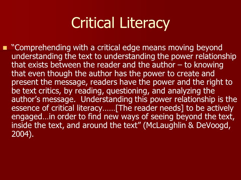 Critical Literacy Comprehending with a critical edge means moving beyond understanding the text to understanding the power relationship that exists between the reader and the author – to knowing that even though the author has the power to create and present the message, readers have the power and the right to be text critics, by reading, questioning, and analyzing the authors message.