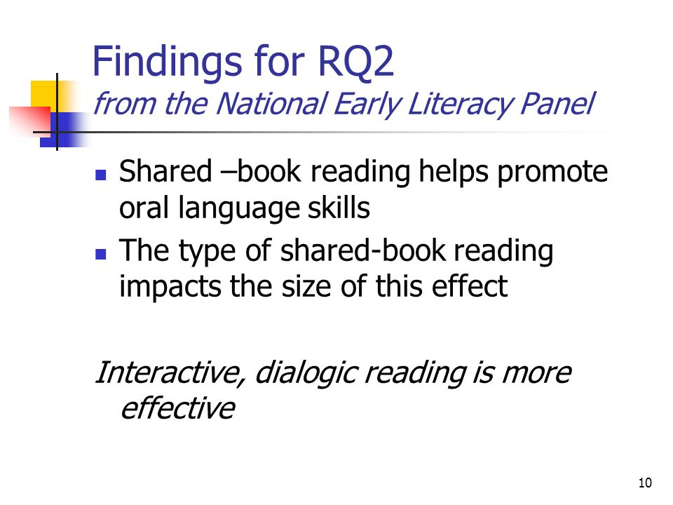 10 Findings for RQ2 from the National Early Literacy Panel Shared –book reading helps promote oral language skills The type of shared-book reading impacts the size of this effect Interactive, dialogic reading is more effective