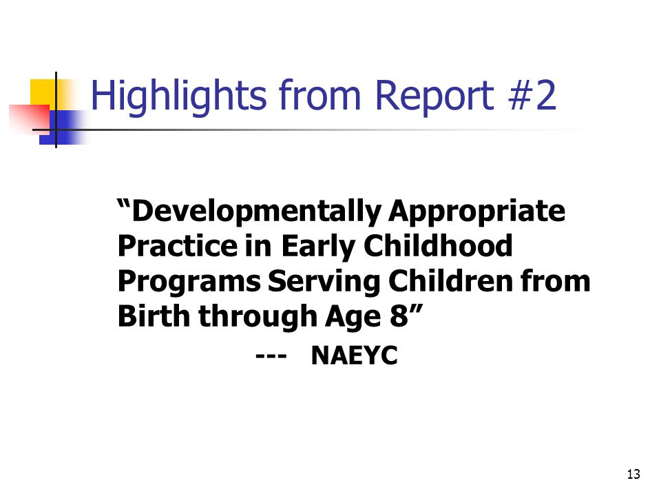 13 Highlights from Report #2 Developmentally Appropriate Practice in Early Childhood Programs Serving Children from Birth through Age 8 --- NAEYC