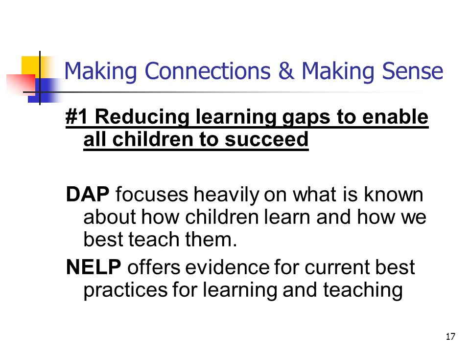 17 Making Connections & Making Sense #1 Reducing learning gaps to enable all children to succeed DAP focuses heavily on what is known about how children learn and how we best teach them.