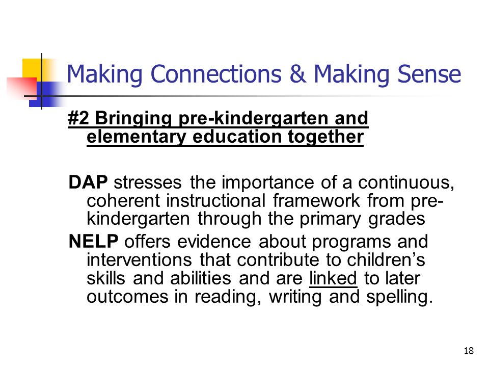 18 Making Connections & Making Sense #2 Bringing pre-kindergarten and elementary education together DAP stresses the importance of a continuous, coherent instructional framework from pre- kindergarten through the primary grades NELP offers evidence about programs and interventions that contribute to childrens skills and abilities and are linked to later outcomes in reading, writing and spelling.