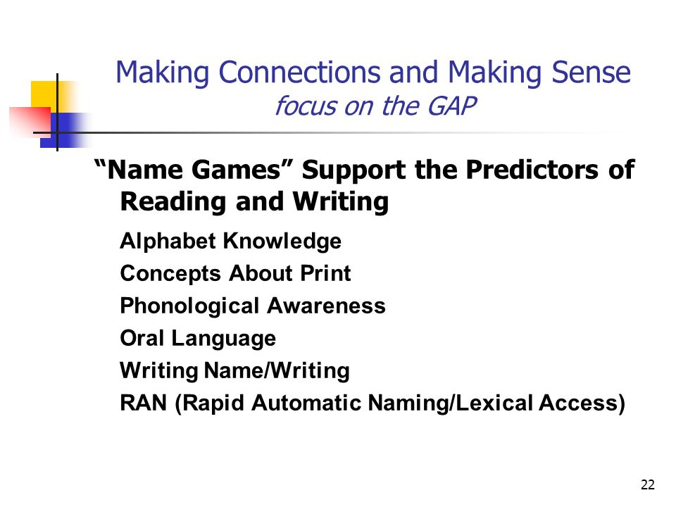 22 Making Connections and Making Sense focus on the GAP Name Games Support the Predictors of Reading and Writing Alphabet Knowledge Concepts About Print Phonological Awareness Oral Language Writing Name/Writing RAN (Rapid Automatic Naming/Lexical Access)