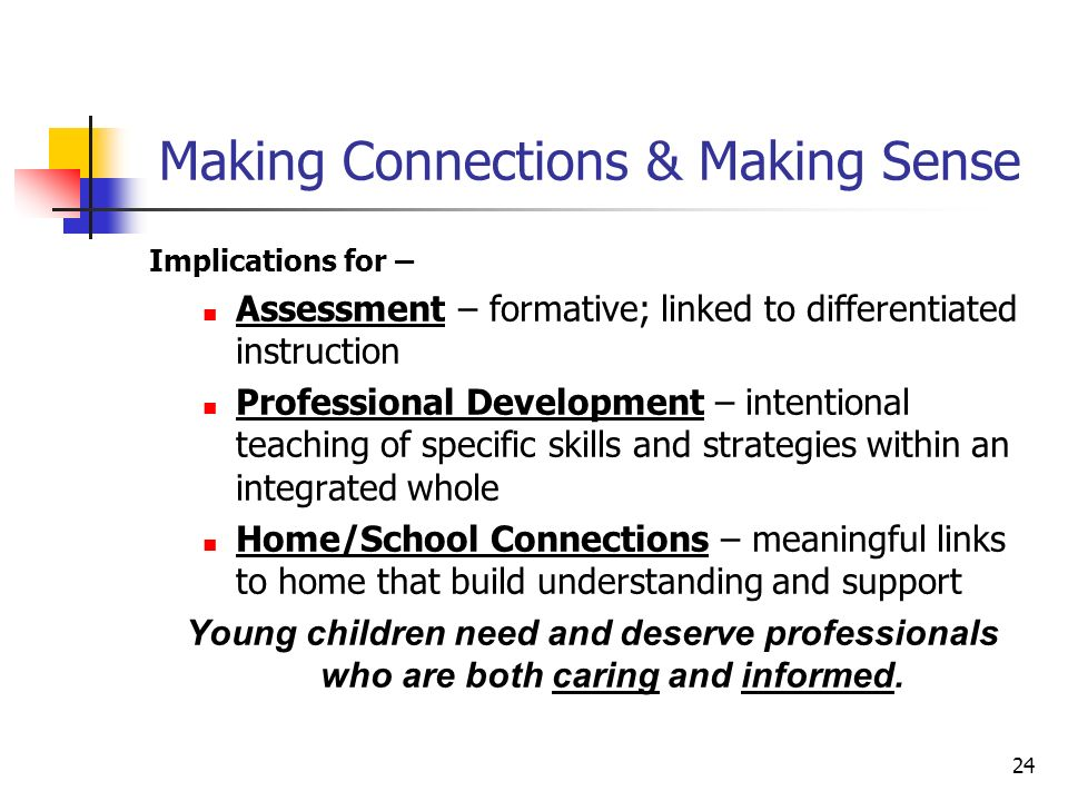 24 Making Connections & Making Sense Implications for – Assessment – formative; linked to differentiated instruction Professional Development – intentional teaching of specific skills and strategies within an integrated whole Home/School Connections – meaningful links to home that build understanding and support Young children need and deserve professionals who are both caring and informed.