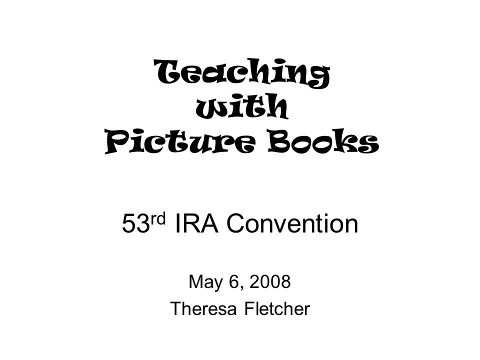 Teaching with Picture Books 53 rd IRA Convention May 6, 2008 Theresa Fletcher
